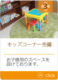 キッズコーナー完備 お子様用のスペースを設けております。